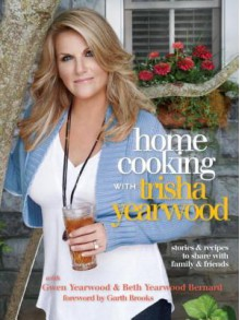 Home Cooking with Trisha Yearwood: Stories and Recipes to Share with Family and Friends - Trisha Yearwood