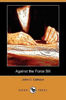 Against the Force Bill (Dodo Press) - John Calhoun