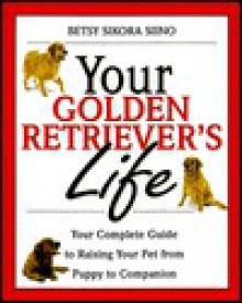 Your Golden Retriever's Life: Your Complete Guide to Raising Your Pet from Puppy to Companion - Betsy S. Siino