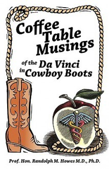 Coffee Table Musings of the Da Vinci in Cowboy Boots: Pithy Prose and Perspicacious Aphorisms - Randolph M. Howes