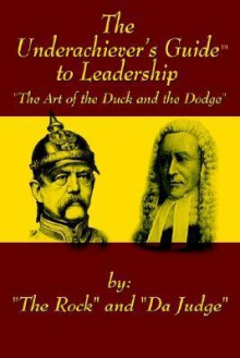 The Underachiever's Guidet to Leadership: The Art of the Duck and Dodge - The Rock, Da Judge