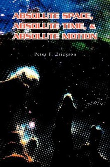 Absolute Space, Absolute Time, & Absolute Motion - Peter Erickson