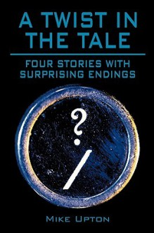 A Twist in the Tale: Four Stories with Surprising Endings - Mike Upton