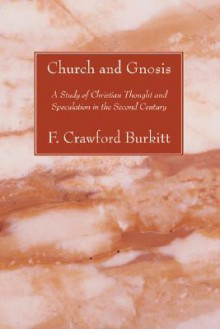 Church and Gnosis: A Study of Christian Thought and Speculation in the Second Century - F.C. Burkitt