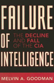 Failure of Intelligence: The Decline and Fall of the CIA - Melvin A. Goodman