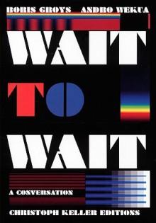 Boris Groys & Andro Wekua: Wait to Wait - Boris Groys, Christoph Keller, Andro Wekua