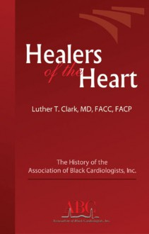 Healers of the Heart: The History of the Association of Black Cardiologists, Inc. - Luther T. Clark, Luther M. Clark, MD