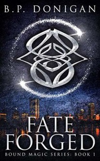 Fate Forged (Bound Magic Series #1) - B.P. Donigan