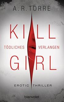 Kill Girl - Tödliches Verlangen: Erotic Thriller - A.R. Torre,Veronika Dünninger
