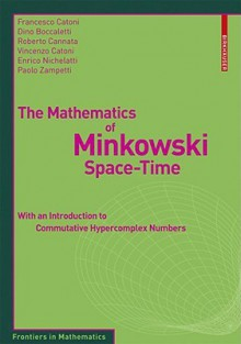 The Mathematics of Minkowski Space-Time: With an Introduction to Commutative Hypercomplex Numbers - Francesco Catoni