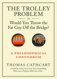 The Trolley Problem, Or Would You Throw the Fat Man off the Bridge? - Thomas Cathcart