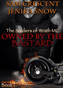 Owned by the Bastard (The Soldiers of Wrath MC, 1) - Jenika Snow,Sam Crescent