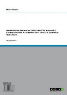 Das Motiv Des Traums Bei Christa Wolf in: Kassandra, Kindheitsmuster, Nachdenken Uber Christa T. Und Unter Den Linden. - Michael Obenaus