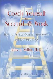 Coach Yourself to Succeed @ Work: How to Achieve Optimal Performance and Job Satisfaction - John L. Miller