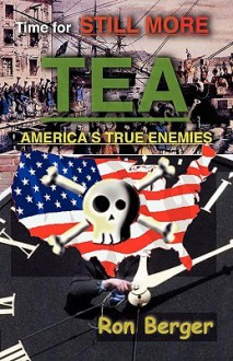Time for Still More Tea: America's True Enemies - Ron Berger