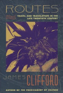 Routes: Travel and Translation in the Late Twentieth Century - James Clifford
