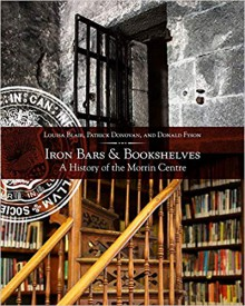 Iron Bars and Bookshelves: A History of the Morrin Centre - Patrick Donovan,Donald Fyson, Louisa Blair,Louise Penny