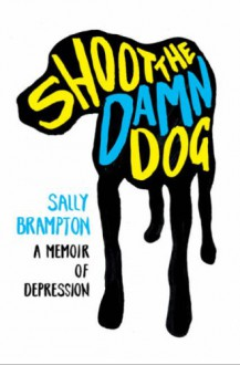 Shoot the Damn Dog: A Memoir of Depression - Sally Brampton