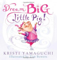 Dream Big, Little Pig! - Kristi Yamaguchi,Tim Bowers