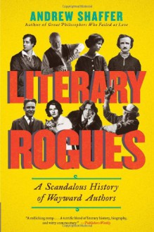 Literary Rogues: A Scandalous History of Wayward Authors - Andrew Shaffer
