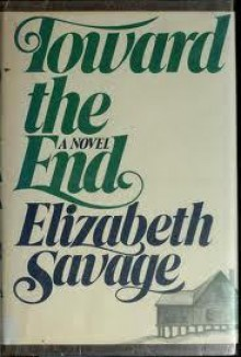 Toward the End: A Novel - Elizabeth Savage