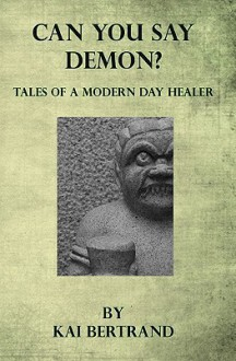 Can You Say Demon?: Tales of a Modern Day Healer - Kai Bertrand