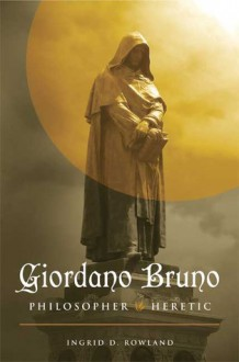 Giordano Bruno: Philosopher/Heretic - Ingrid D. Rowland