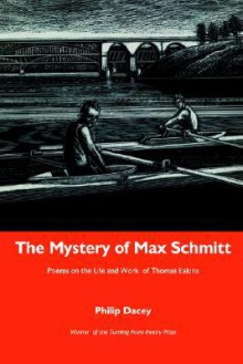 The Mystery of Max Schmitt: Poems on the Life and Work of Thomas Eakins - Philip Dacey