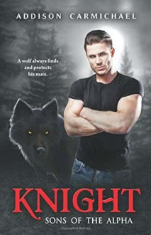 Knight: Sons of the Alpha - Addison Carmichael