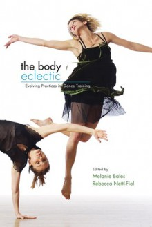 The Body Eclectic: Evolving Practices in Dance Training - Melanie Bales, Melanie Bales