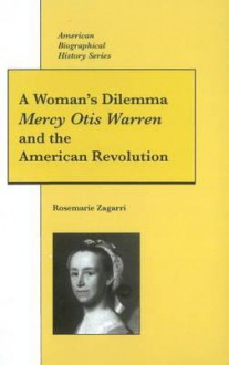 A Woman's Dilemma: Mercy Otis Warren and the American Revolution (American Biographical History Series) (American Biographical History Series) - Rosemarie Zagarri, Alan M. Kraut, Jon L. Wakelyn