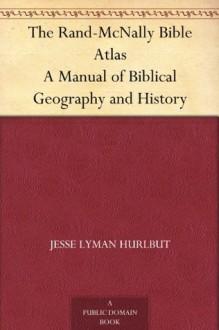 The Rand-McNally Bible Atlas A Manual of Biblical Geography and History - Jesse Lyman Hurlbut