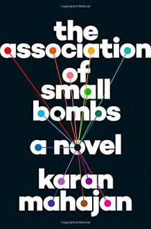 The Association of Small Bombs: A Novel - Karan Mahajan