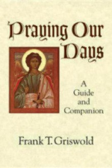 Praying Our Days: A Guide and Companion - Frank T. Griswold, III, Frank T. Griswold, III
