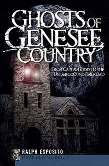 Ghosts of Genesee Country: From Captain Kidd to the Underground Railroad - Ralph Esposito