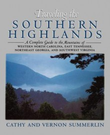 Traveling the Southern Highlands: A Complete Guide to the Mountains of Western North Carolina, East Tennessee, Northeast Georgia, and Southwest Virginia - Cathy Summerlin, Vernon Summerlin