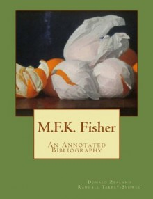 M.F.K. Fisher: An Annotated Bibliography - Donald Zealand, Randall Tarpey-Schwed, Joan Reardon