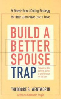 Build a Better Spouse Trap: A Street-Smart Dating Strategy for Men Who Have Lost a Love - Theordore Wentworth