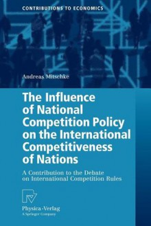 The Influence of National Competition Policy on the International Competitiveness of Nations: A Contribution to the Debate on International Competition Rules - Andreas Mitschke