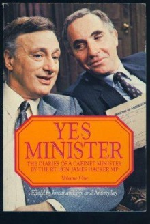 Yes Minister: The Diaries of a Cabinet Minister by The Rt. Hon. James Hacker, MP: Volume 1 - Jonathan Lynn, Antony Jay