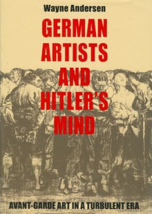 German Artists and Hitler's Mind: Avant-garde Art in a Turbulent Era - Wayne Andersen