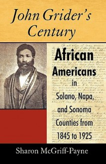 John Grider's Century: African Americans in Solano, Napa, and Sonoma Counties from 1845 to 1925 - McGriff-Payne Sharon McGriff-Payne, McGriff-Payne Sharon McGriff-Payne