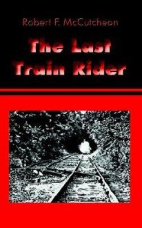 The Last Train Rider - Robert F. McCutcheon