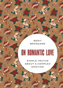 On Romantic Love: Simple Truths about a Complex Emotion (Philosophy in Action) - Berit Brogaard