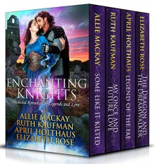Enchanting Knights: Medieval Romances of Legends and Lore - April Holthaus, Allie Mackay, Ruth Kaufman, Elizabeth Rose