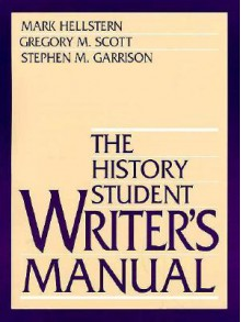 The History Student Writer's Manual - Mark Hellstern, Gregory M. Scott, Stephen M. Garrison