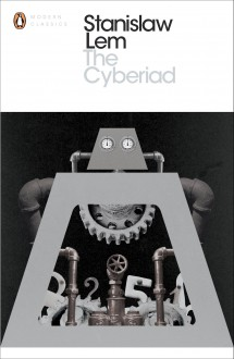 The Cyberiad: Fables for the Cybernetic Age - Stanisław Lem