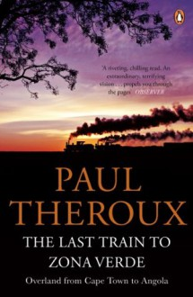 The Last Train to Zona Verde: Overland from Cape Town to Angola - Paul Theroux