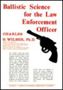 Ballistic Science for the Law Enforcement Officer - Charles Grady Wilber, Irvin K. Owen