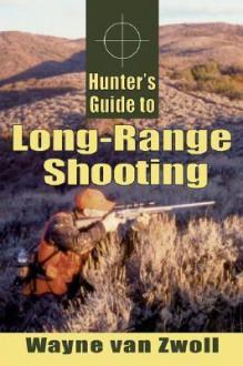Hunter's Guide to Long-Range Shooting - Wayne van Zwoll